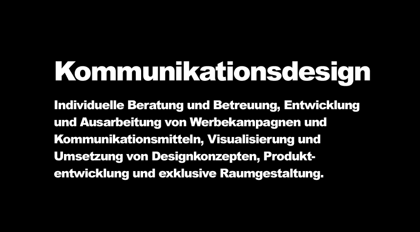 Kommunikationsdesign- Individuelle Beratung und Betreuung, Entwicklung und Ausarbeitung von Werbekampagnen und Kommunikationsmitteln, Visualisierung und Umsetzung von Designkonzepten, Produktentwicklung und exklusive Raumgestaltung