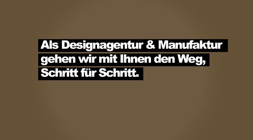 Als Designagentur und Manufaktur gehen wir mit Ihnen den Weg Schritt für Schritt